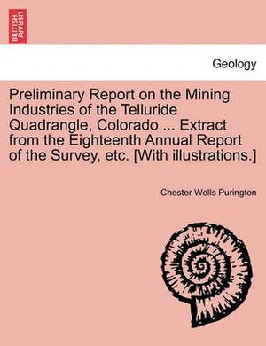 Preliminary Report on the Mining Industries of the Telluride Quadrangle, Colorado ... Extract from the Eighteenth Annual Report of the Survey, Etc. [With Illustrations.]