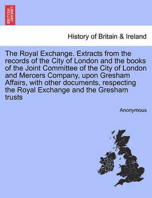 The Royal Exchange. Extracts from the Records of the City of London and the Books of the Joint Committee of the City of London and Mercers Company, Upon Gresham Affairs, with Other Documents, Respecting the Royal Exchange and the Gresham Trusts