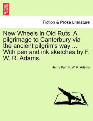 New Wheels in Old Ruts. a Pilgrimage to Canterbury Via the Ancient Pilgrim's Way ... with Pen and Ink Sketches by F. W. R. Adams.