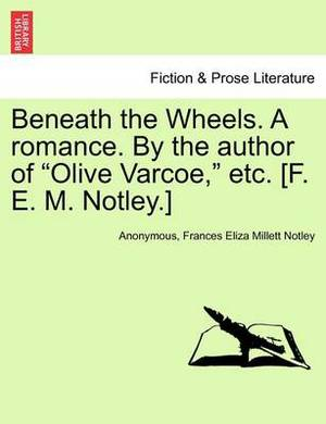 Beneath the Wheels. a Romance. by the Author of  Olive Varcoe,  Etc. [F. E. M. Notley.] Vol. I.