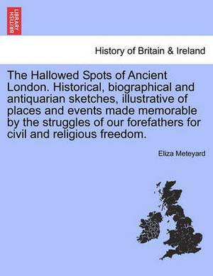 The Hallowed Spots of Ancient London. Historical, Biographical and Antiquarian Sketches, Illustrative of Places and Events Made Memorable by the Struggles of Our Forefathers for Civil and Religious Freedom.