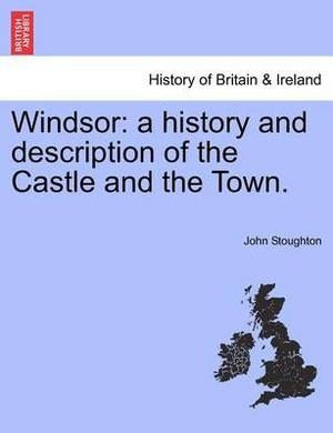 Windsor: A History and Description of the Castle and the Town.