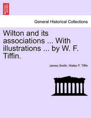 Wilton and Its Associations ... with Illustrations ... by W. F. Tiffin.