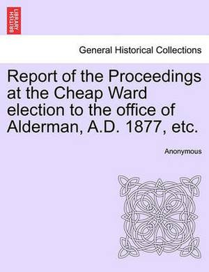 Report of the Proceedings at the Cheap Ward Election to the Office of Alderman, A.D. 1877, Etc.