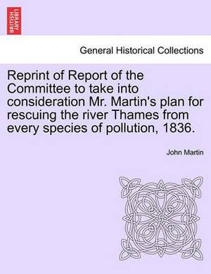 Reprint of Report of the Committee to Take Into Consideration Mr. Martin's Plan for Rescuing the River Thames from Every Species of Pollution, 1836.