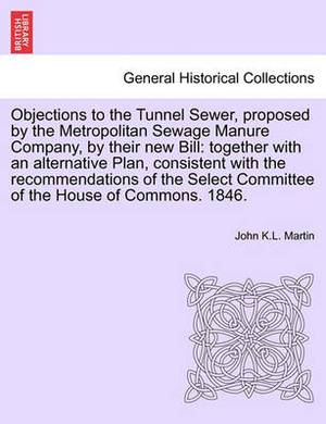 Objections to the Tunnel Sewer, Proposed by the Metropolitan Sewage Manure Company, by Their New Bill: Together with an Alternative Plan, Consistent with the Recommendations of the Select Committee of the House of Commons. 1846.