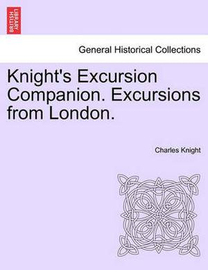 Knight's Excursion Companion. Excursions from London.