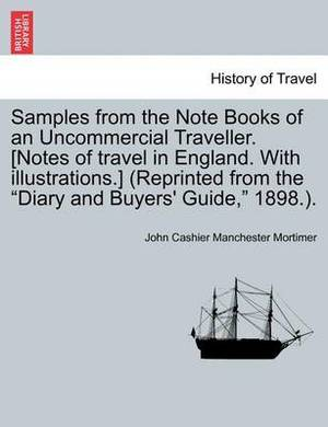 Samples from the Note Books of an Uncommercial Traveller. [Notes of Travel in England. with Illustrations.] (Reprinted from the  Diary and Buyers' Guide,  1898.).