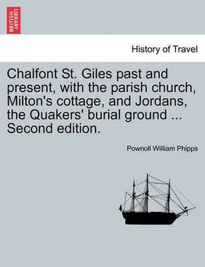 Chalfont St. Giles Past and Present, with the Parish Church, Milton's Cottage, and Jordans, the Quakers' Burial Ground ... Second Edition.