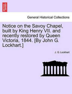 Notice on the Savoy Chapel, Built by King Henry VII. and Recently Restored by Queen Victoria, 1844. [By John G. Lockhart.]