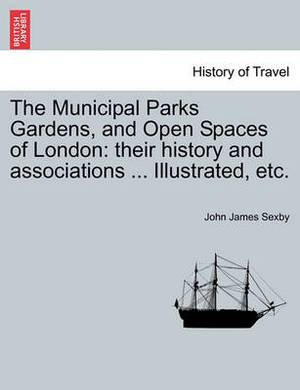 The Municipal Parks Gardens, and Open Spaces of London: Their History and Associations ... Illustrated, Etc.