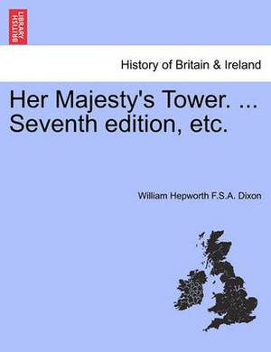 Her Majesty's Tower. ... Vol. I, Seventh Edition, Etc.