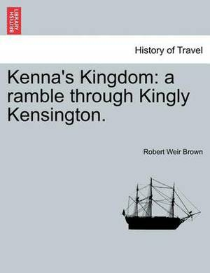 Kenna's Kingdom: A Ramble Through Kingly Kensington.