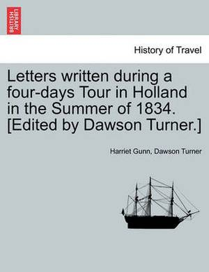 Letters Written During a Four-Days Tour in Holland in the Summer of 1834. [Edited by Dawson Turner.]