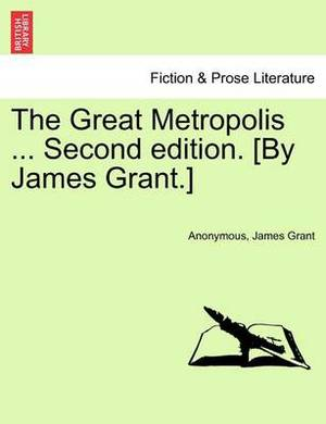 The Great Metropolis ... Vol. I Second Edition. [By James Grant.]
