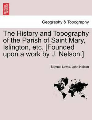 The History and Topography of the Parish of Saint Mary, Islington, Etc. [Founded Upon a Work by J. Nelson.]