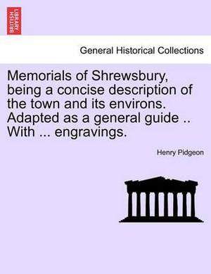 Memorials of Shrewsbury, Being a Concise Description of the Town and Its Environs. Adapted as a General Guide .. with ... Engravings.