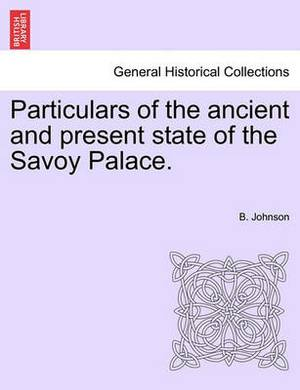 Particulars of the Ancient and Present State of the Savoy Palace.