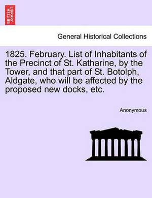 1825. February. List of Inhabitants of the Precinct of St. Katharine, by the Tower, and That Part of St. Botolph, Aldgate, Who Will Be Affected by the Proposed New Docks, Etc.