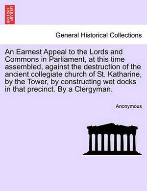 An Earnest Appeal to the Lords and Commons in Parliament, at This Time Assembled, Against the Destruction of the Ancient Collegiate Church of St. Katharine, by the Tower, by Constructing Wet Docks in That Precinct. by a Clergyman.
