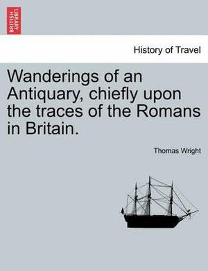 Wanderings of an Antiquary, Chiefly Upon the Traces of the Romans in Britain.