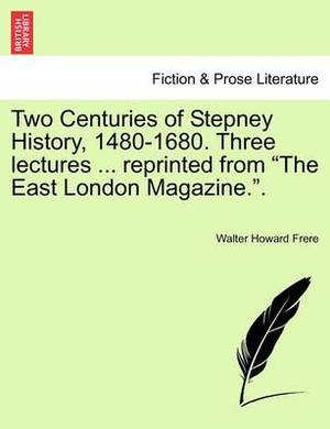 Two Centuries of Stepney History, 1480-1680. Three Lectures ... Reprinted from the East London Magazine..