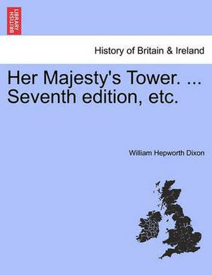 Her Majesty's Tower. ... Seventh Edition, Etc. Vol. II