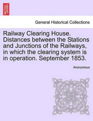Railway Clearing House. Distances Between the Stations and Junctions of the Railways, in Which the Clearing System Is in Operation. September 1853.