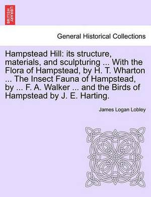 Hampstead Hill: Its Structure, Materials, and Sculpturing ... with the Flora of Hampstead, by H. T. Wharton ... the Insect Fauna of Hampstead, by ... F. A. Walker ... and the Birds of Hampstead by J. E. Harting.