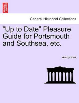 Up to Date Pleasure Guide for Portsmouth and Southsea, Etc.