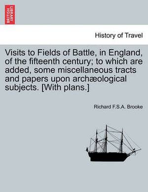 Visits to Fields of Battle, in England, of the Fifteenth Century; To Which Are Added, Some Miscellaneous Tracts and Papers Upon Archaeological Subjects. [With Plans.]