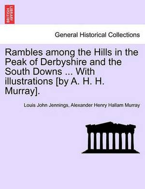 Rambles Among the Hills in the Peak of Derbyshire and the South Downs ... with Illustrations [By A. H. H. Murray].