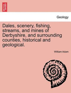 Dales, Scenery, Fishing, Streams, and Mines of Derbyshire, and Surrounding Counties, Historical and Geological.