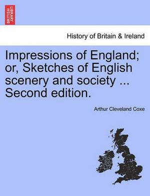 Impressions of England; Or, Sketches of English Scenery and Society ... Third Edition.