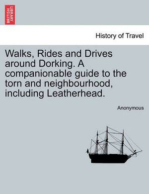 Walks, Rides and Drives Around Dorking. a Companionable Guide to the Torn and Neighbourhood, Including Leatherhead.