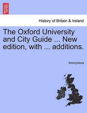 The Oxford University and City Guide ... New Edition, with ... Additions.