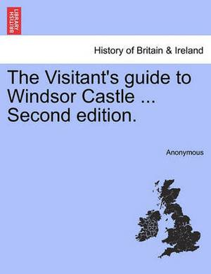 The Visitant's Guide to Windsor Castle ... Second Edition.