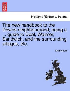 The New Handbook to the Downs Neighbourhood; Being a ... Guide to Deal, Walmer, Sandwich, and the Surrounding Villages, Etc.