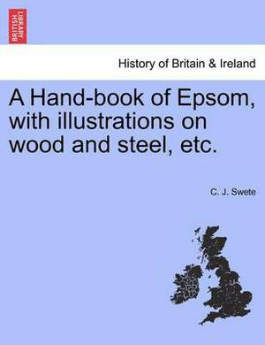 A Hand-Book of Epsom, with Illustrations on Wood and Steel, Etc.