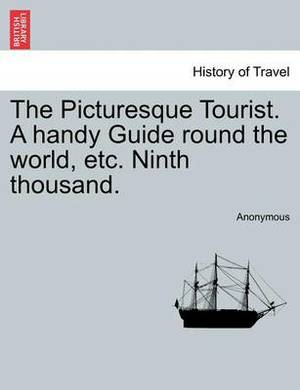 The Picturesque Tourist. a Handy Guide Round the World, Etc. Ninth Thousand.