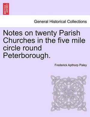 Notes on Twenty Parish Churches in the Five Mile Circle Round Peterborough.