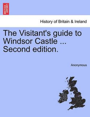 The Visitant's Guide to Windsor Castle ... Second Edition. a New Edition