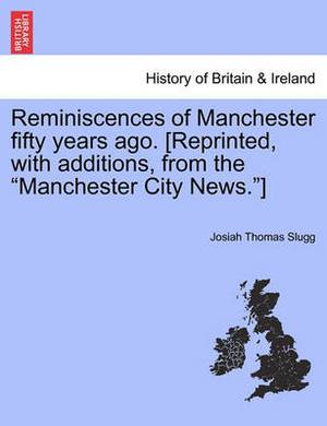Reminiscences of Manchester Fifty Years Ago. [Reprinted, with Additions, from the  Manchester City News. ]