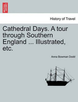 Cathedral Days. a Tour Through Southern England ... Illustrated, Etc.