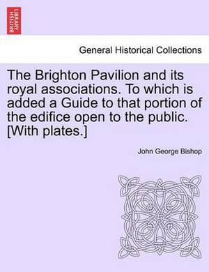 The Brighton Pavilion and Its Royal Associations. to Which Is Added a Guide to That Portion of the Edifice Open to the Public. [With Plates.]Vol.I