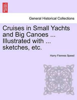 Cruises in Small Yachts and Big Canoes ... Illustrated with ... Sketches, Etc.