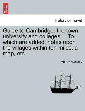 Guide to Cambridge: The Town, University and Colleges ... to Which Are Added, Notes Upon the Villages Within Ten Miles, a Map, Etc.