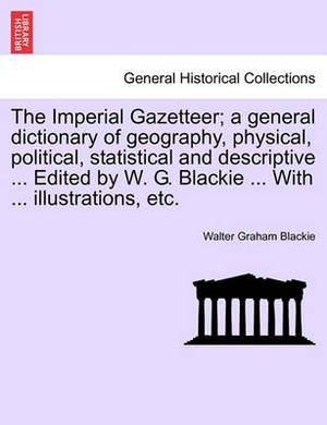 The Imperial Gazetteer; A General Dictionary of Geography, Physical, Political, Statistical and Descriptive ... Edited by W. G. Blackie ... with ... Illustrations, Etc.