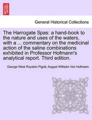 The Harrogate Spas: A Hand-Book to the Nature and Uses of the Waters, with a ... Commentary on the Medicinal Action of the Saline Combinations Exhibited in Professor Hofmann's Analytical Report. Third Edition.