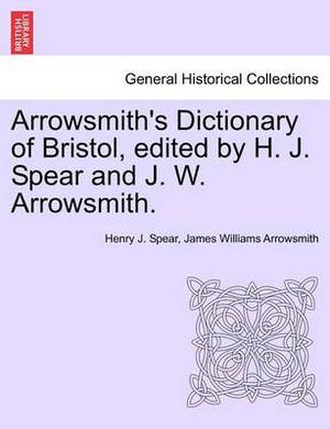 Arrowsmith's Dictionary of Bristol, Edited by H. J. Spear and J. W. Arrowsmith.